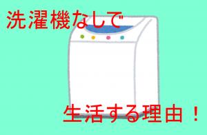洗濯機なしで生活する理由!